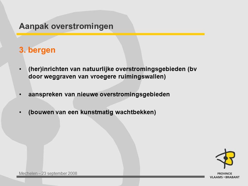 Mechelen – 23 september 2008 Aanpak overstromingen 3. bergen (her)inrichten van natuurlijke overstromingsgebieden (bv door weggraven van vroegere ruim