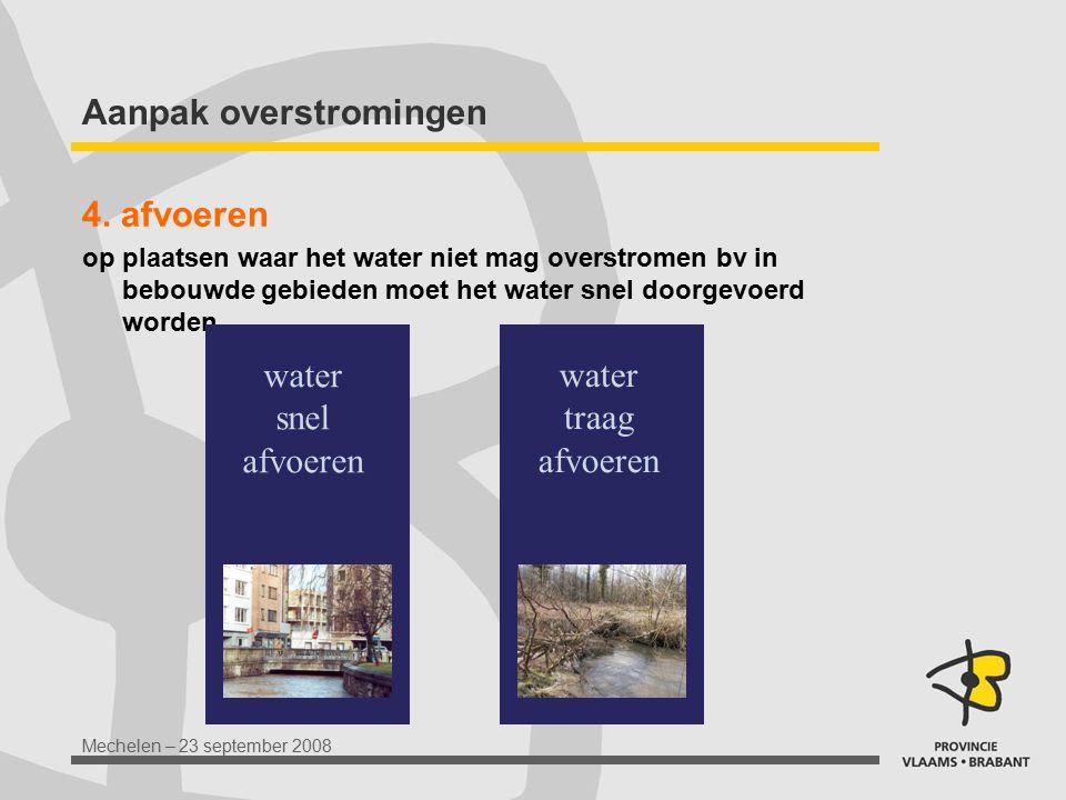 Mechelen – 23 september 2008 Aanpak overstromingen 4. afvoeren op plaatsen waar het water niet mag overstromen bv in bebouwde gebieden moet het water
