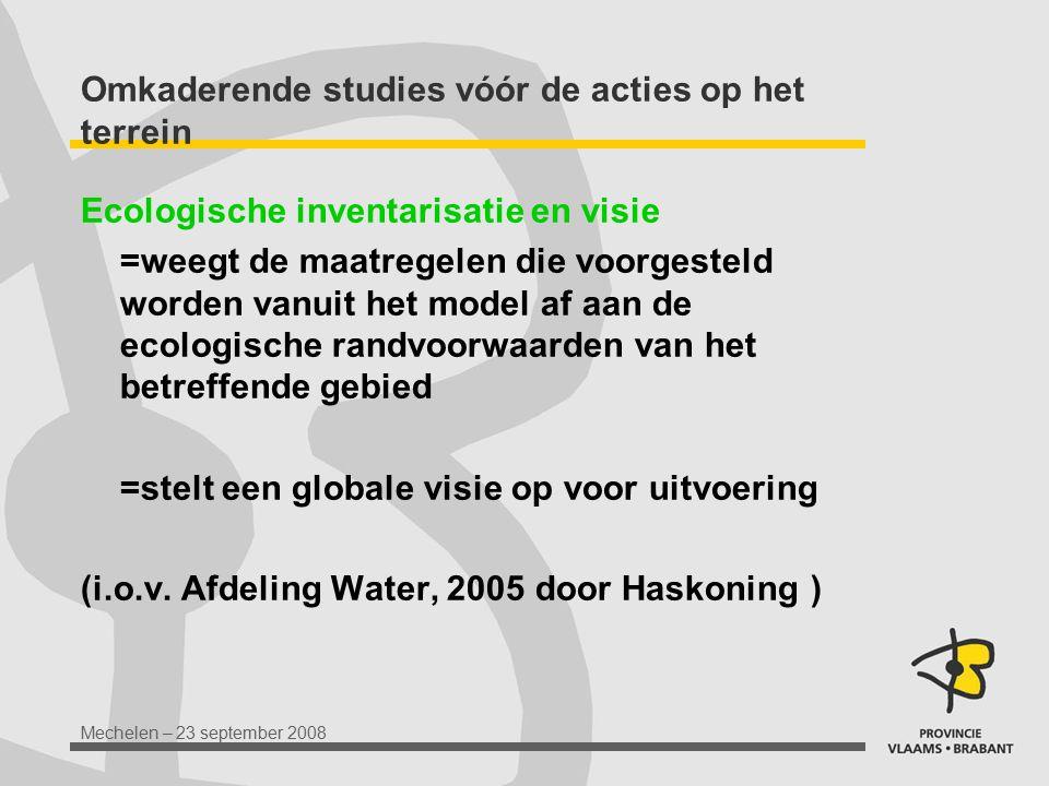 Mechelen – 23 september 2008 Omkaderende studies vóór de acties op het terrein Ecologische inventarisatie en visie =weegt de maatregelen die voorgeste