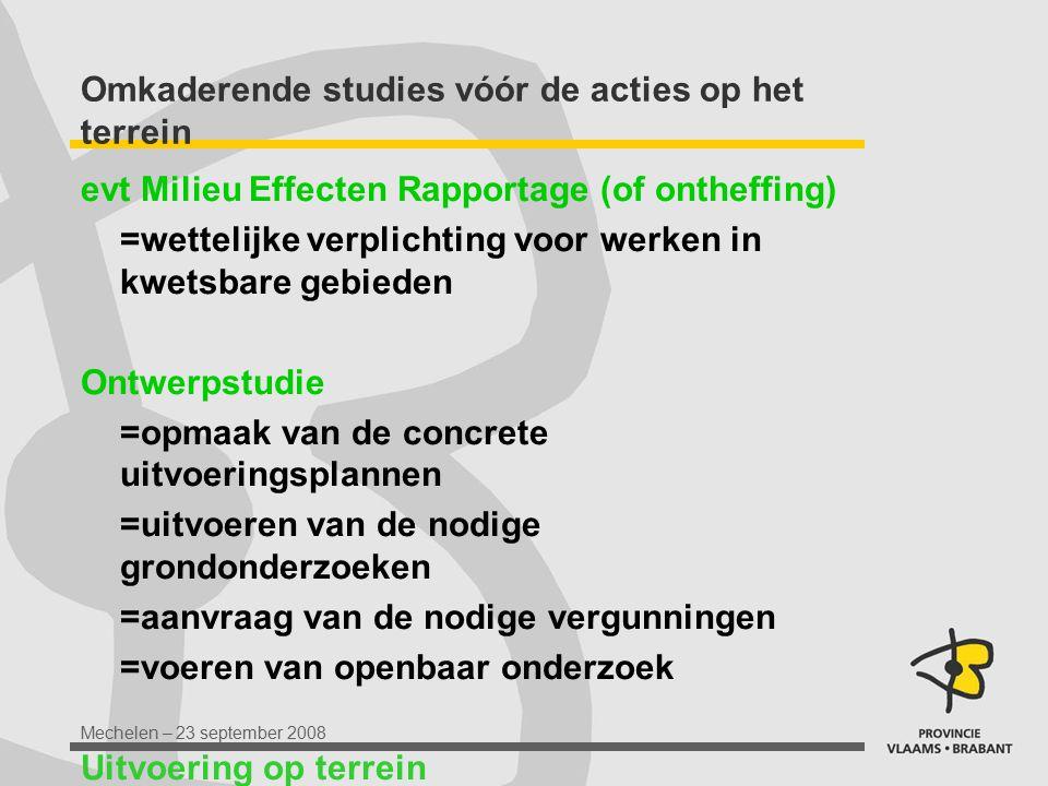 Mechelen – 23 september 2008 Omkaderende studies vóór de acties op het terrein evt Milieu Effecten Rapportage (of ontheffing) =wettelijke verplichting