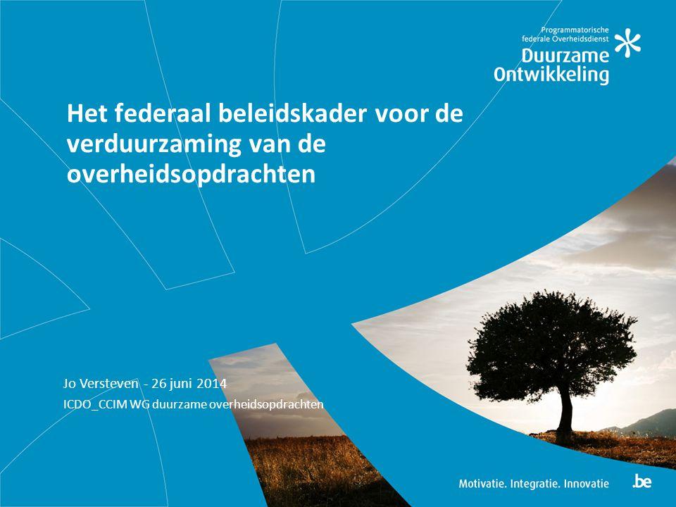 Jo Versteven - 26 juni 2014 ICDO_CCIM WG duurzame overheidsopdrachten Het federaal beleidskader voor de verduurzaming van de overheidsopdrachten