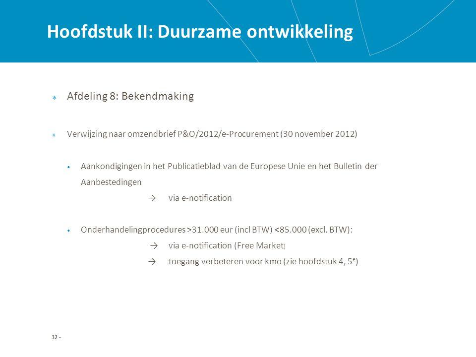 Hoofdstuk II: Duurzame ontwikkeling Afdeling 8: Bekendmaking Verwijzing naar omzendbrief P&O/2012/e-Procurement (30 november 2012) Aankondigingen in het Publicatieblad van de Europese Unie en het Bulletin der Aanbestedingen → via e-notification Onderhandelingprocedures >31.000 eur (incl BTW) <85.000 (excl.