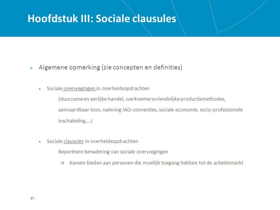 Hoofdstuk III: Sociale clausules Algemene opmerking (zie concepten en definities) Sociale overwegingen in overheidsopdrachten (duurzame en eerlijke handel, werknemersvriendelijke productiemethodes, aanvaardbaar loon, naleving IAO-conventies, sociale economie, socio-professionele inschakeling,…) Sociale clausules in overheidsopdrachten Beperktere benadering van sociale overwegingen → Kansen bieden aan personen die moeilijk toegang hebben tot de arbeidsmarkt 37 -