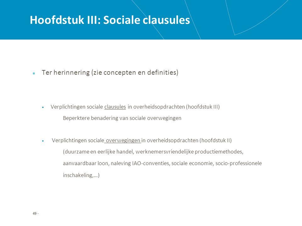 Hoofdstuk III: Sociale clausules Ter herinnering (zie concepten en definities) Verplichtingen sociale clausules in overheidsopdrachten (hoofdstuk III) Beperktere benadering van sociale overwegingen Verplichtingen sociale overwegingen in overheidsopdrachten (hoofdstuk II) (duurzame en eerlijke handel, werknemersvriendelijke productiemethodes, aanvaardbaar loon, naleving IAO-conventies, sociale economie, socio-professionele inschakeling,…) 49 -