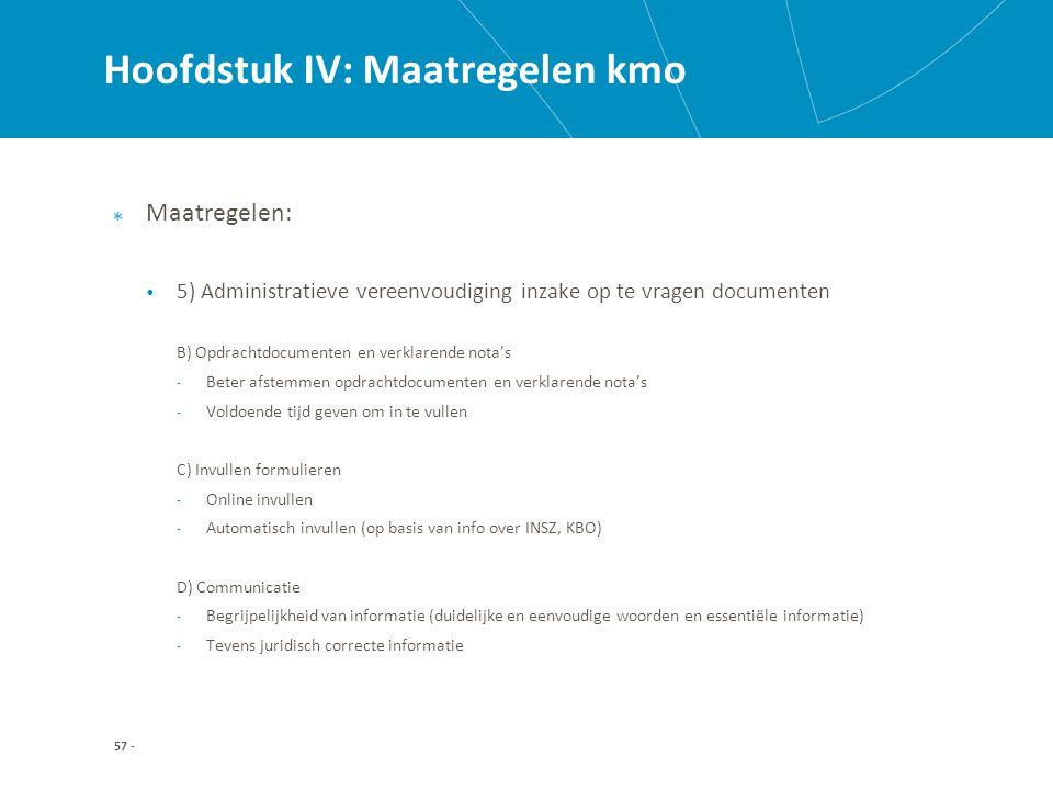 Hoofdstuk IV: Maatregelen kmo Maatregelen: 5) Administratieve vereenvoudiging inzake op te vragen documenten B) Opdrachtdocumenten en verklarende nota's - Beter afstemmen opdrachtdocumenten en verklarende nota's - Voldoende tijd geven om in te vullen C) Invullen formulieren - Online invullen - Automatisch invullen (op basis van info over INSZ, KBO) D) Communicatie - Begrijpelijkheid van informatie (duidelijke en eenvoudige woorden en essentiële informatie) - Tevens juridisch correcte informatie 57 -
