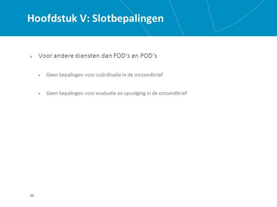 Hoofdstuk V: Slotbepalingen Voor andere diensten dan FOD's en POD's Geen bepalingen voor coördinatie in de omzendbrief Geen bepalingen voor evaluatie en opvolging in de omzendbrief 69 -