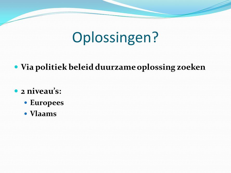 Oplossingen? Via politiek beleid duurzame oplossing zoeken 2 niveau's: Europees Vlaams