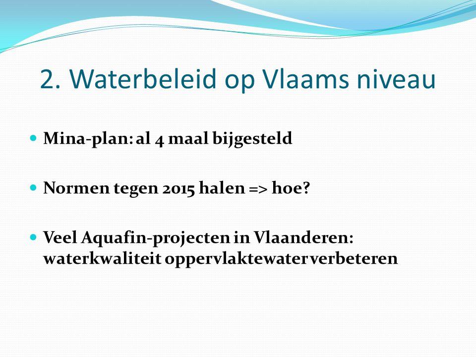 2. Waterbeleid op Vlaams niveau Mina-plan: al 4 maal bijgesteld Normen tegen 2015 halen => hoe? Veel Aquafin-projecten in Vlaanderen: waterkwaliteit o