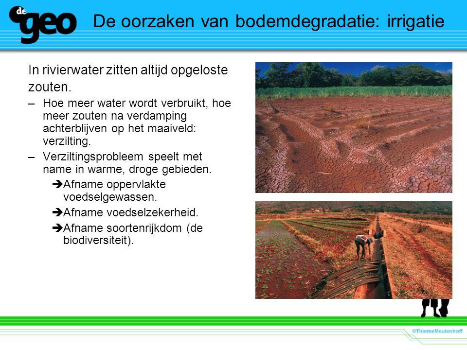 De oorzaken van bodemdegradatie: irrigatie In rivierwater zitten altijd opgeloste zouten. –Hoe meer water wordt verbruikt, hoe meer zouten na verdampi