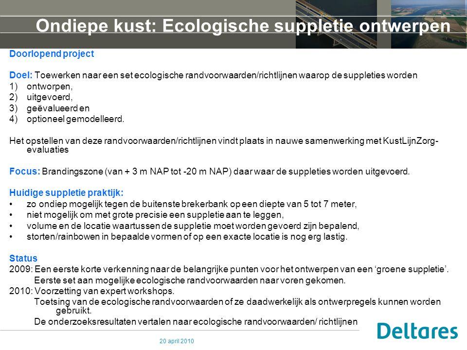 20 april 2010 Ondiepe kust: Ecologische suppletie ontwerpen Doorlopend project Doel: Toewerken naar een set ecologische randvoorwaarden/richtlijnen wa