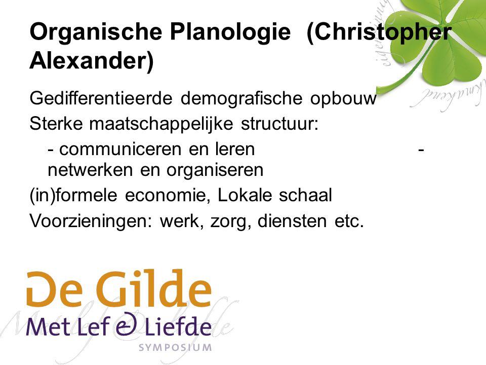 Organische Planologie (Christopher Alexander) Gedifferentieerde demografische opbouw Sterke maatschappelijke structuur: - communiceren en leren - netwerken en organiseren (in)formele economie, Lokale schaal Voorzieningen: werk, zorg, diensten etc.