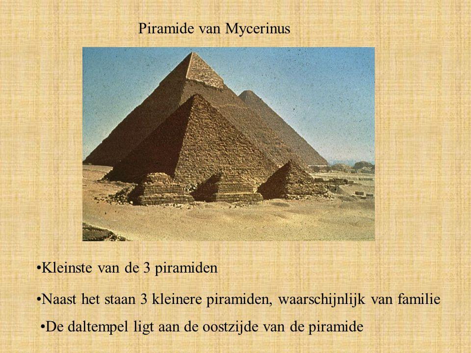 Piramide van Mycerinus Kleinste van de 3 piramiden Naast het staan 3 kleinere piramiden, waarschijnlijk van familie De daltempel ligt aan de oostzijde van de piramide
