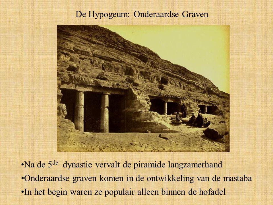 De Hypogeum: Onderaardse Graven Na de 5 de dynastie vervalt de piramide langzamerhand Onderaardse graven komen in de ontwikkeling van de mastaba In het begin waren ze populair alleen binnen de hofadel