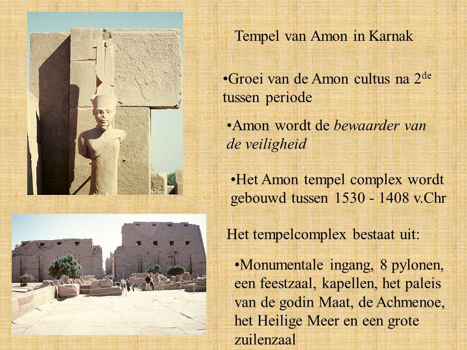 Tempel van Amon in Karnak Groei van de Amon cultus na 2 de tussen periode Amon wordt de bewaarder van de veiligheid Het Amon tempel complex wordt gebouwd tussen 1530 - 1408 v.Chr Het tempelcomplex bestaat uit: Monumentale ingang, 8 pylonen, een feestzaal, kapellen, het paleis van de godin Maat, de Achmenoe, het Heilige Meer en een grote zuilenzaal