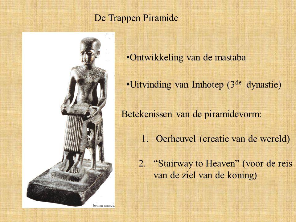 De Trappen Piramide Uitvinding van Imhotep (3 de dynastie) Ontwikkeling van de mastaba Betekenissen van de piramidevorm: 1.Oerheuvel (creatie van de wereld) 2.