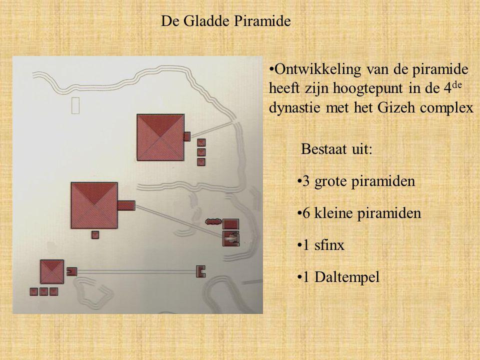 De Gladde Piramide Ontwikkeling van de piramide heeft zijn hoogtepunt in de 4 de dynastie met het Gizeh complex Bestaat uit: 3 grote piramiden 6 kleine piramiden 1 sfinx 1 Daltempel
