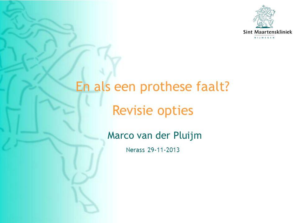 En als een prothese faalt? Revisie opties Marco van der Pluijm Nerass 29-11-2013