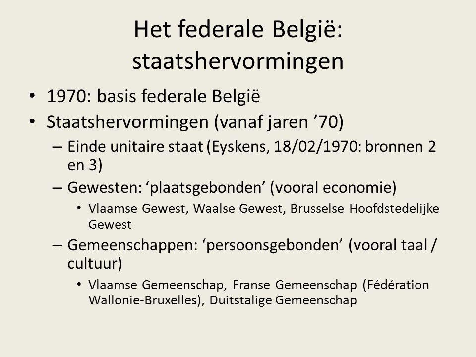 Het federale België: staatshervormingen 1970: basis federale België Staatshervormingen (vanaf jaren '70) – Einde unitaire staat (Eyskens, 18/02/1970: bronnen 2 en 3) – Gewesten: 'plaatsgebonden' (vooral economie) Vlaamse Gewest, Waalse Gewest, Brusselse Hoofdstedelijke Gewest – Gemeenschappen: 'persoonsgebonden' (vooral taal / cultuur) Vlaamse Gemeenschap, Franse Gemeenschap (Fédération Wallonie-Bruxelles), Duitstalige Gemeenschap