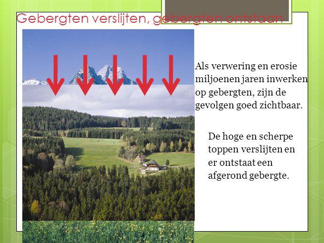 Gebergten verslijten, gebergten ontstaan Als verwering en erosie miljoenen jaren inwerken op gebergten, zijn de gevolgen goed zichtbaar.