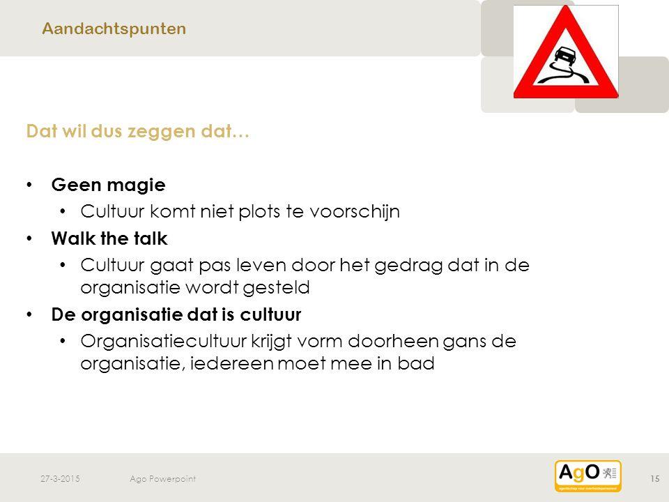 27-3-2015Ago Powerpoint15 Dat wil dus zeggen dat… Geen magie Cultuur komt niet plots te voorschijn Walk the talk Cultuur gaat pas leven door het gedra