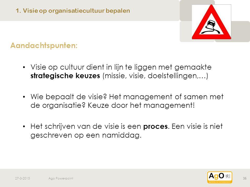 27-3-2015Ago Powerpoint35 Aandachtspunten: Visie op cultuur dient in lijn te liggen met gemaakte strategische keuzes (missie, visie, doelstellingen,…)