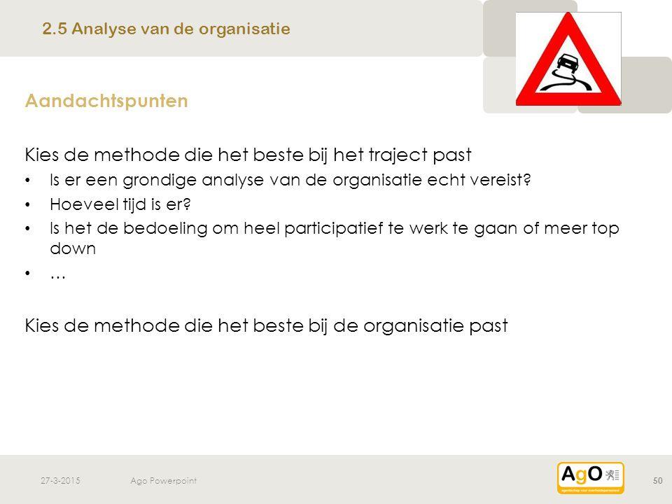 27-3-2015Ago Powerpoint50 Aandachtspunten Kies de methode die het beste bij het traject past Is er een grondige analyse van de organisatie echt vereis