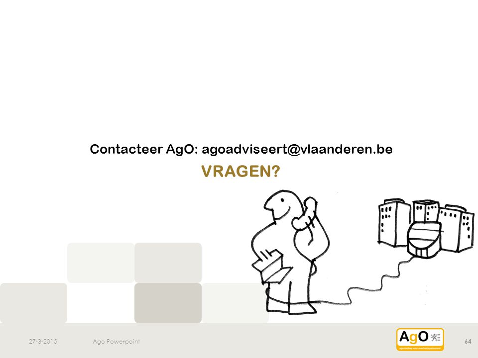 27-3-2015Ago Powerpoint64 VRAGEN? Contacteer AgO: agoadviseert@vlaanderen.be
