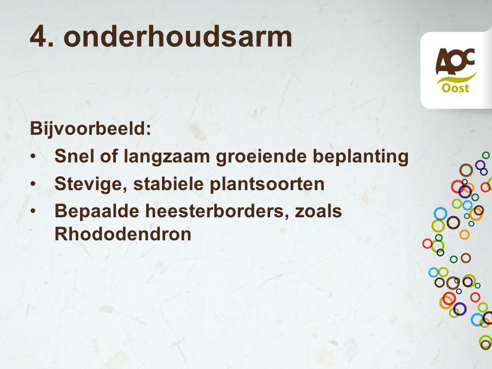 4. onderhoudsarm Bijvoorbeeld: Snel of langzaam groeiende beplanting Stevige, stabiele plantsoorten Bepaalde heesterborders, zoals Rhododendron