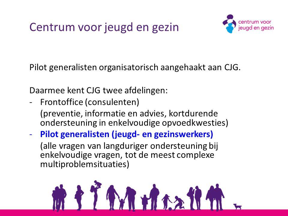 Centrum voor jeugd en gezin Pilot generalisten organisatorisch aangehaakt aan CJG. Daarmee kent CJG twee afdelingen: -Frontoffice (consulenten) (preve