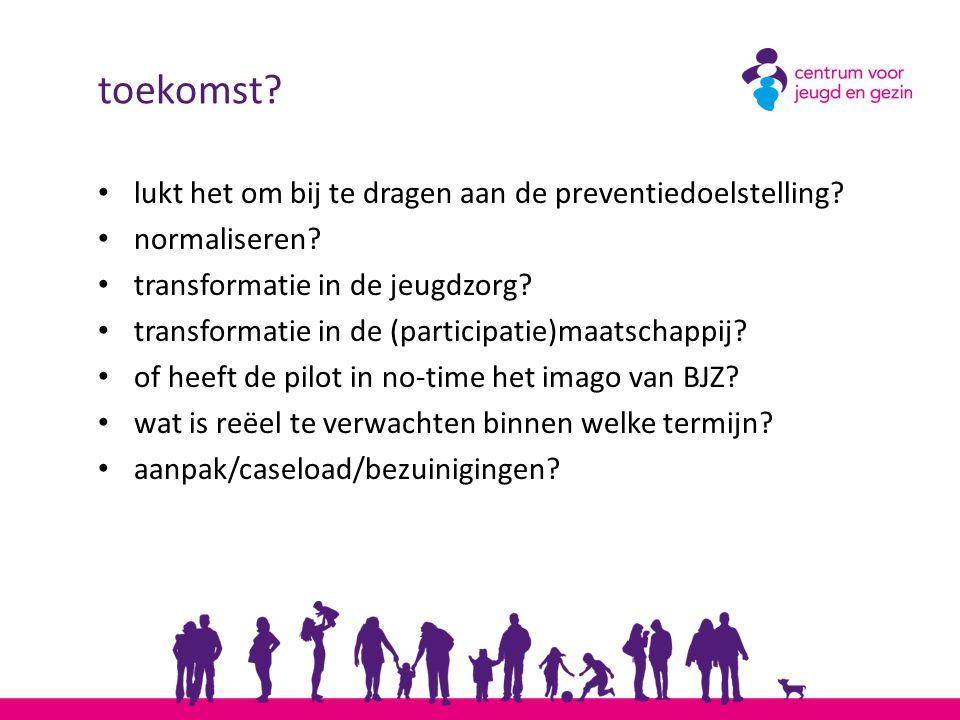 toekomst? lukt het om bij te dragen aan de preventiedoelstelling? normaliseren? transformatie in de jeugdzorg? transformatie in de (participatie)maats