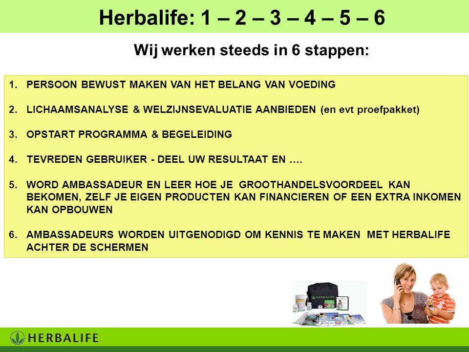 Herbalife: 1 – 2 – 3 – 4 – 5 – 6 1.PERSOON BEWUST MAKEN VAN HET BELANG VAN VOEDING 2.LICHAAMSANALYSE & WELZIJNSEVALUATIE AANBIEDEN (en evt proefpakket