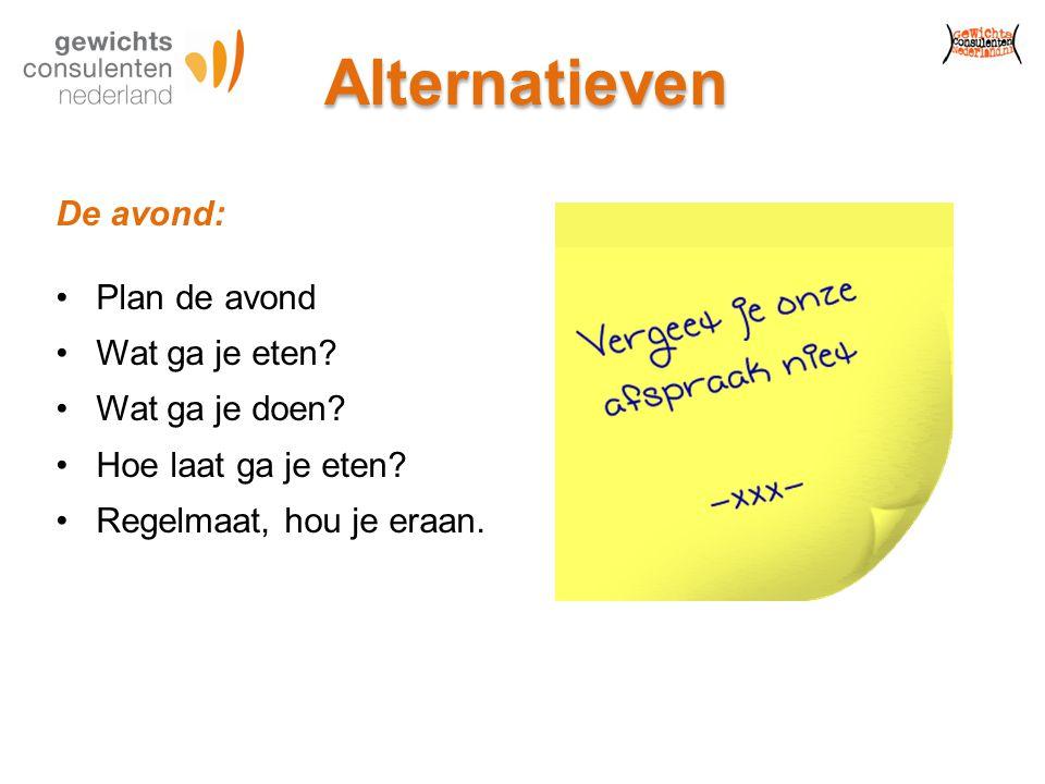 Alternatieven De avond: Plan de avond Wat ga je eten? Wat ga je doen? Hoe laat ga je eten? Regelmaat, hou je eraan.