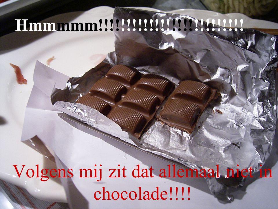Hmmmmm!!!!!!!!!!!!!!!!!!!!!!!!!! Volgens mij zit dat allemaal niet in chocolade!!!!