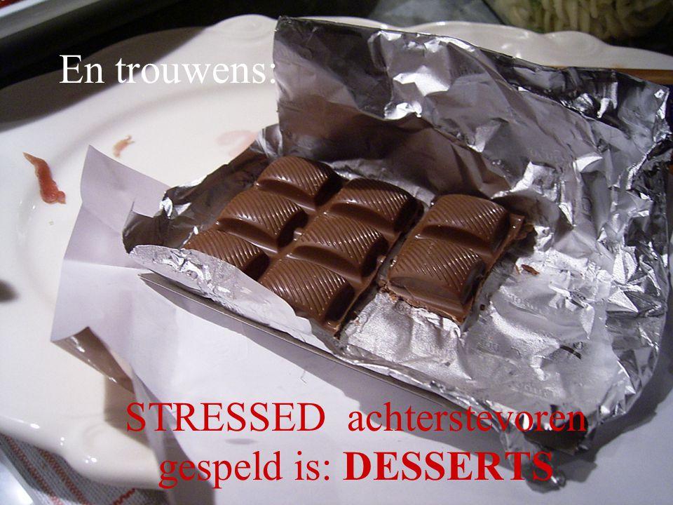 En trouwens: STRESSED achterstevoren gespeld is: DESSERTS