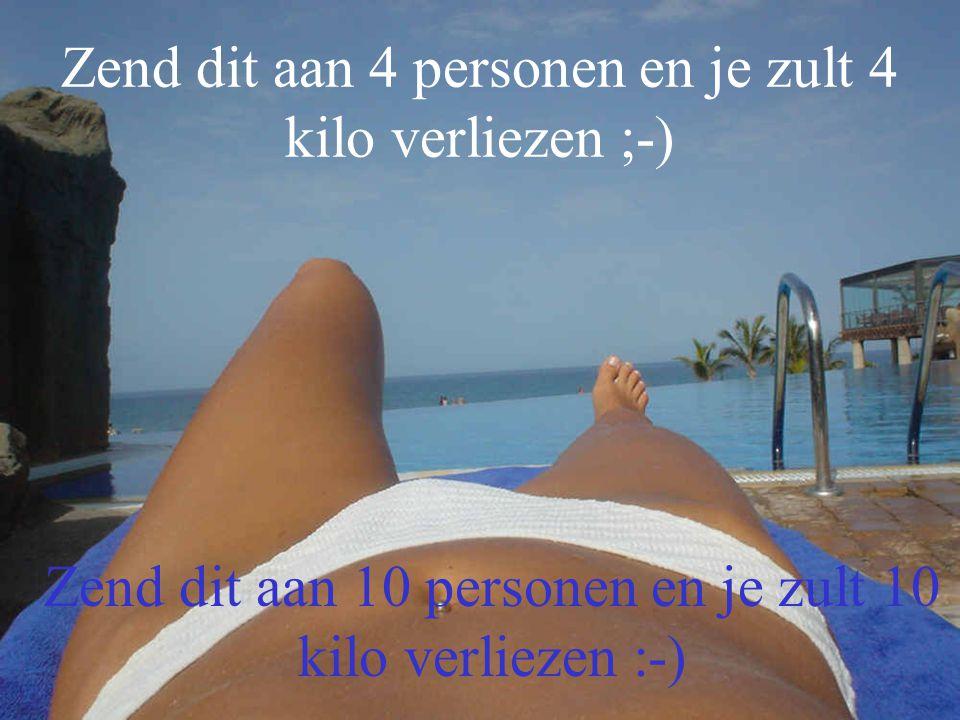 Zend dit aan 4 personen en je zult 4 kilo verliezen ;-) Zend dit aan 10 personen en je zult 10 kilo verliezen :-)