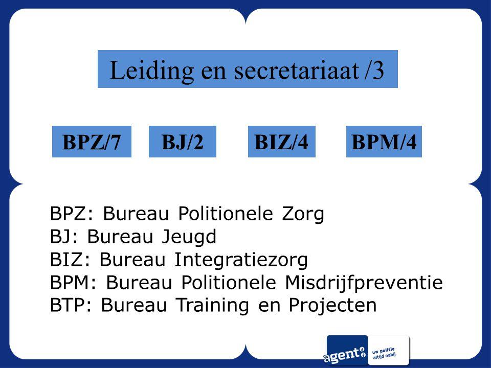 Leiding en secretariaat /3 BPZ/7 BJ/2BIZ/4BPM/4 BPZ: Bureau Politionele Zorg BJ: Bureau Jeugd BIZ: Bureau Integratiezorg BPM: Bureau Politionele Misdrijfpreventie BTP: Bureau Training en Projecten