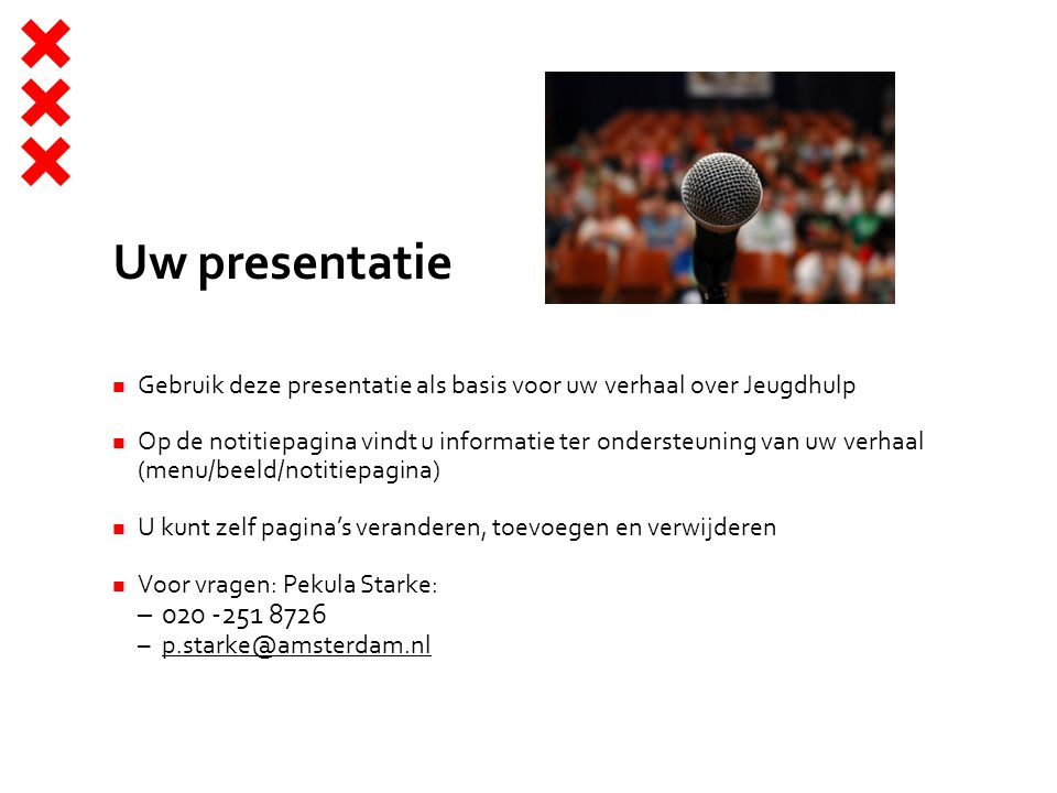 Uw presentatie Gebruik deze presentatie als basis voor uw verhaal over Jeugdhulp Op de notitiepagina vindt u informatie ter ondersteuning van uw verhaal (menu/beeld/notitiepagina) U kunt zelf pagina's veranderen, toevoegen en verwijderen Voor vragen: Pekula Starke: –020 -251 8726 –p.starke@amsterdam.nlp.starke@amsterdam.nl