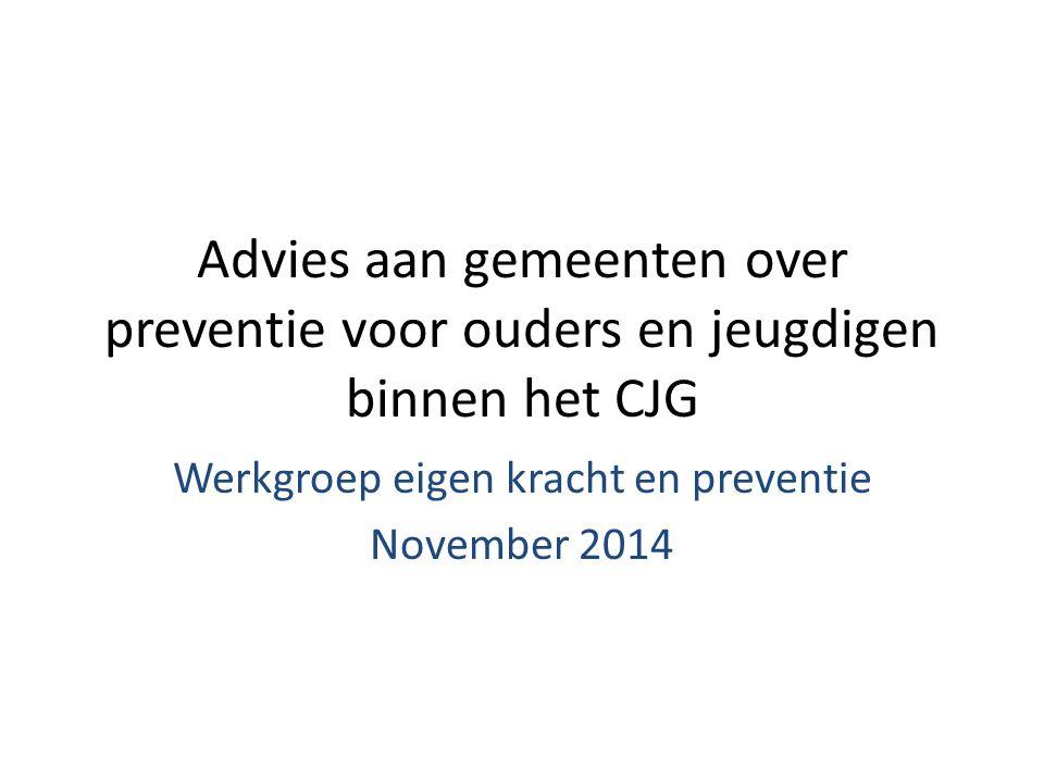 Advies aan gemeenten over preventie voor ouders en jeugdigen binnen het CJG Werkgroep eigen kracht en preventie November 2014