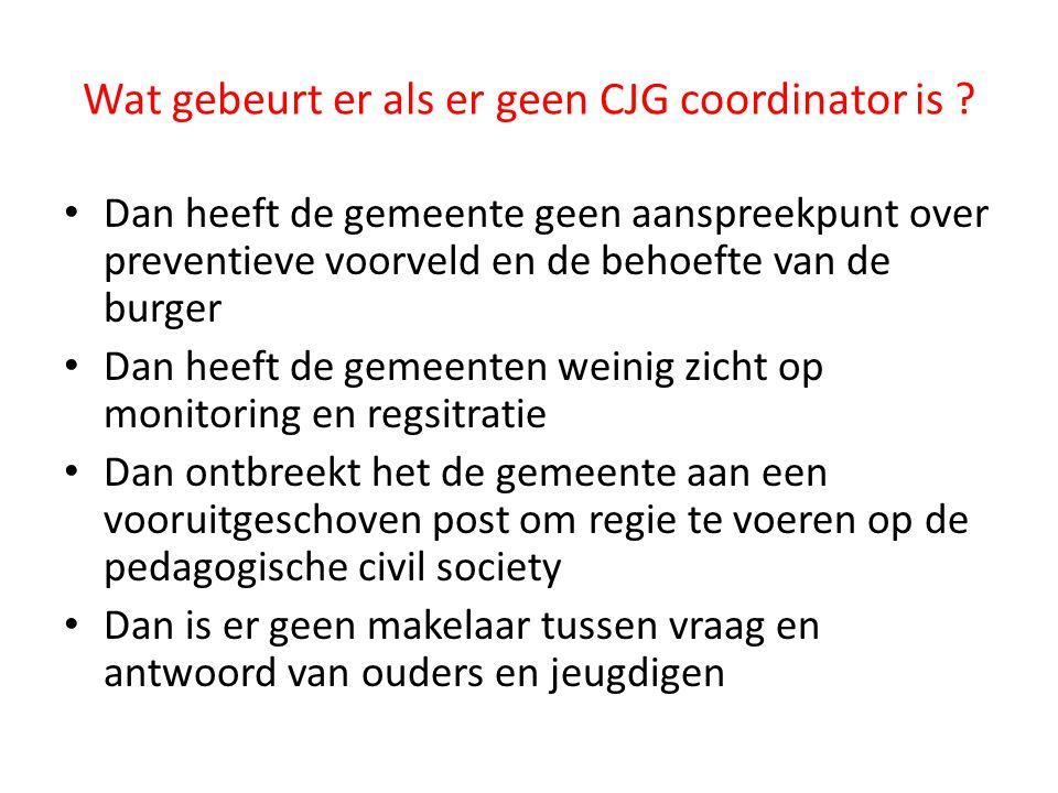 Wat gebeurt er als er geen CJG coordinator is ? Dan heeft de gemeente geen aanspreekpunt over preventieve voorveld en de behoefte van de burger Dan he