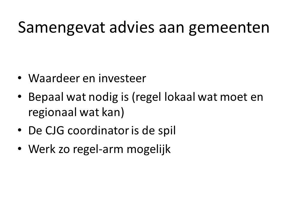 Samengevat advies aan gemeenten Waardeer en investeer Bepaal wat nodig is (regel lokaal wat moet en regionaal wat kan) De CJG coordinator is de spil W