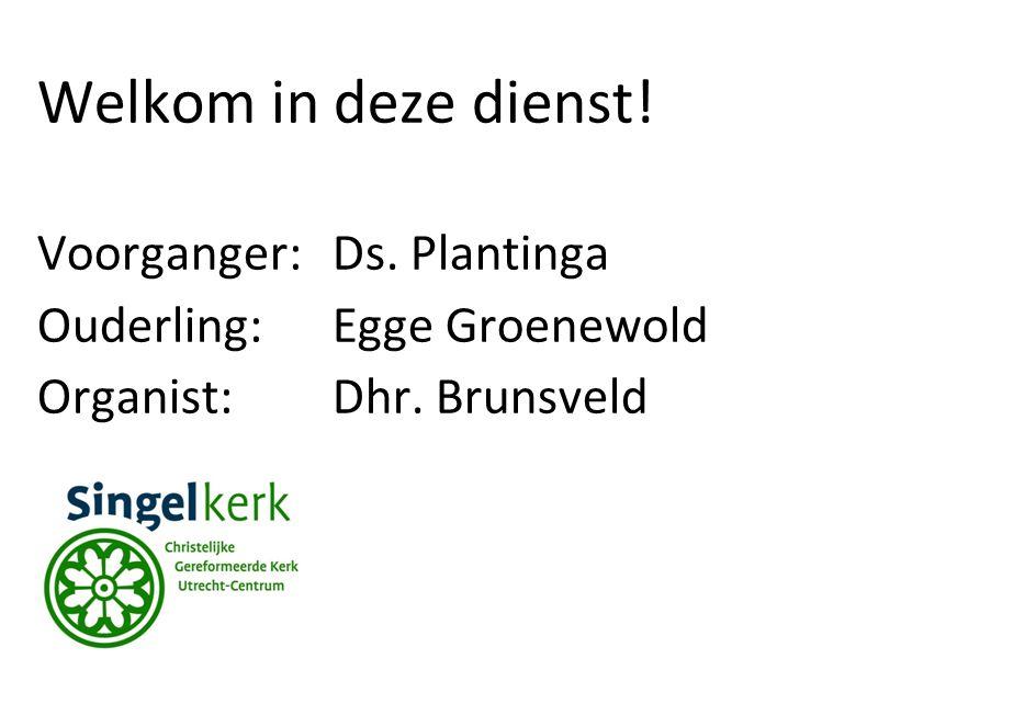 Welkom in deze dienst! Voorganger:Ds. Plantinga Ouderling:Egge Groenewold Organist: Dhr. Brunsveld