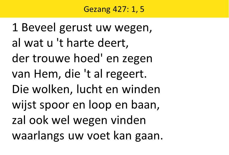 Gezang 427: 1, 5 1 Beveel gerust uw wegen, al wat u 't harte deert, der trouwe hoed' en zegen van Hem, die 't al regeert. Die wolken, lucht en winden