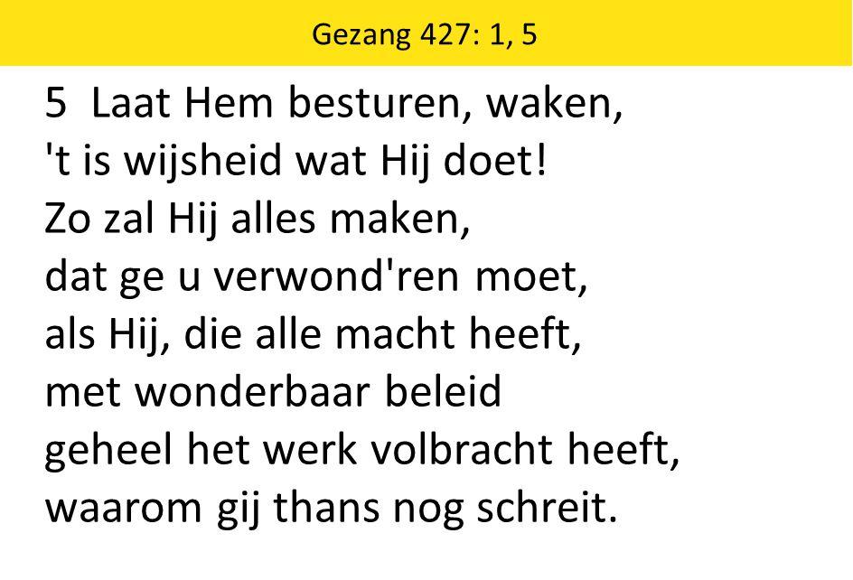 Gezang 427: 1, 5 5 Laat Hem besturen, waken, 't is wijsheid wat Hij doet! Zo zal Hij alles maken, dat ge u verwond'ren moet, als Hij, die alle macht h