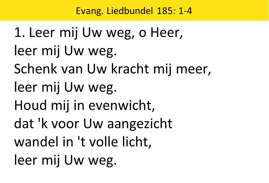 Evang. Liedbundel 185: 1-4 1. Leer mij Uw weg, o Heer, leer mij Uw weg. Schenk van Uw kracht mij meer, leer mij Uw weg. Houd mij in evenwicht, dat 'k