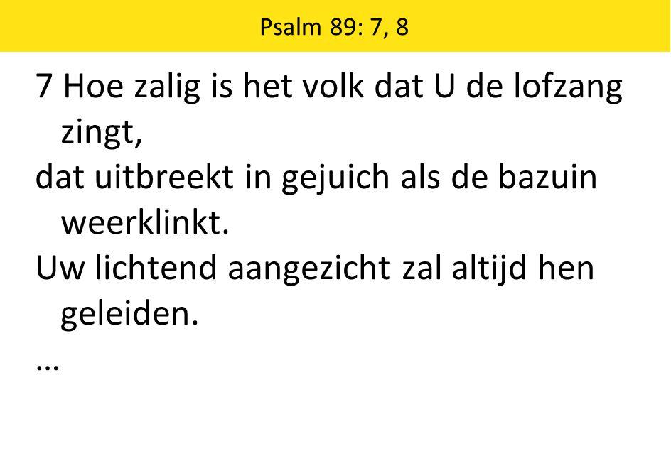 Psalm 89: 7, 8 7 Hoe zalig is het volk dat U de lofzang zingt, dat uitbreekt in gejuich als de bazuin weerklinkt. Uw lichtend aangezicht zal altijd he