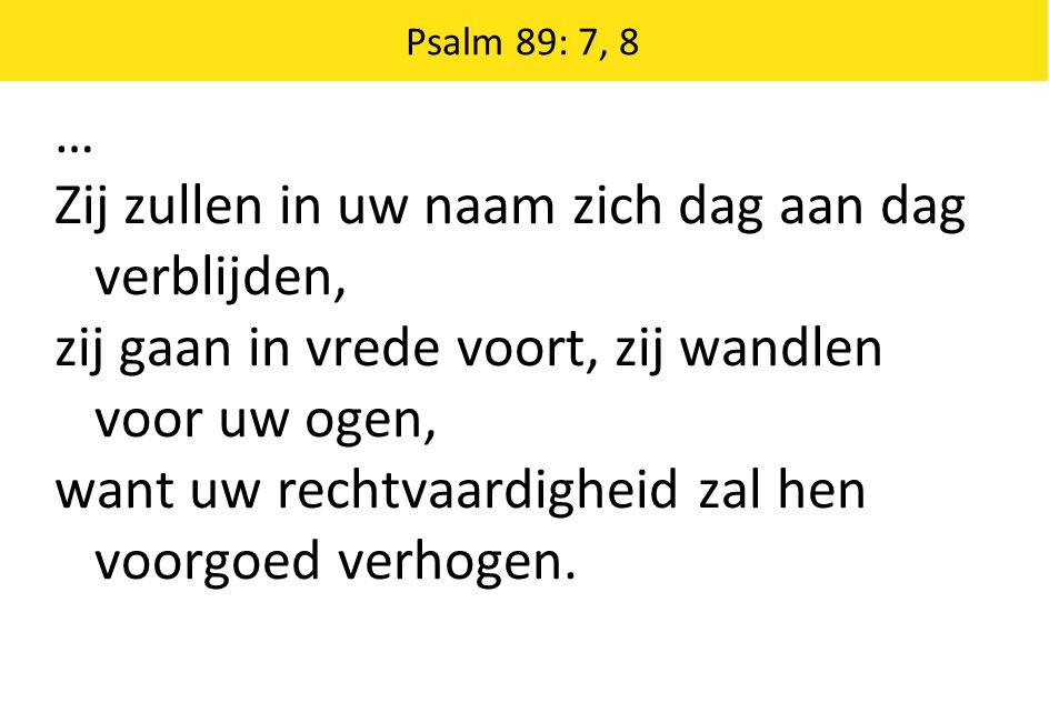 Psalm 89: 7, 8 … Zij zullen in uw naam zich dag aan dag verblijden, zij gaan in vrede voort, zij wandlen voor uw ogen, want uw rechtvaardigheid zal he