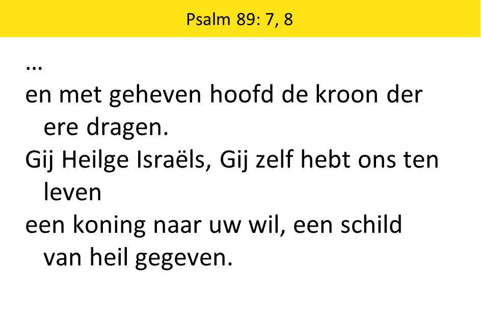 Psalm 89: 7, 8 … en met geheven hoofd de kroon der ere dragen. Gij Heilge Israëls, Gij zelf hebt ons ten leven een koning naar uw wil, een schild van