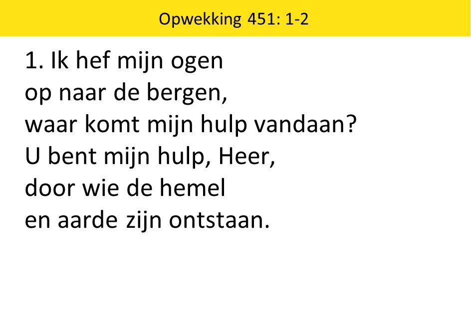 1. Ik hef mijn ogen op naar de bergen, waar komt mijn hulp vandaan? U bent mijn hulp, Heer, door wie de hemel en aarde zijn ontstaan. Opwekking 451: 1