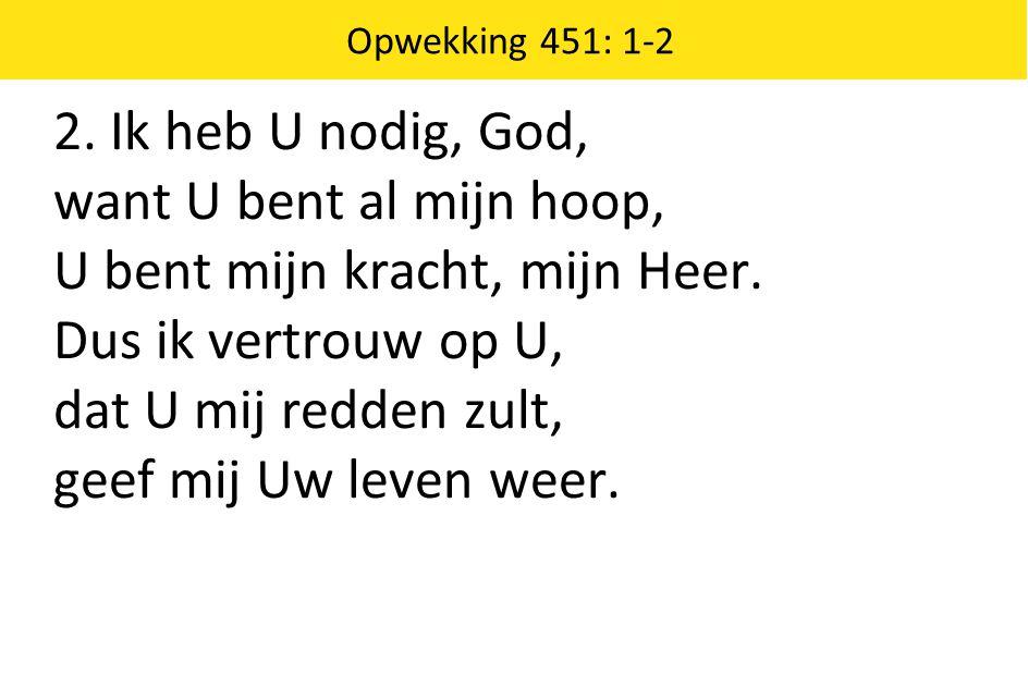 2. Ik heb U nodig, God, want U bent al mijn hoop, U bent mijn kracht, mijn Heer. Dus ik vertrouw op U, dat U mij redden zult, geef mij Uw leven weer.