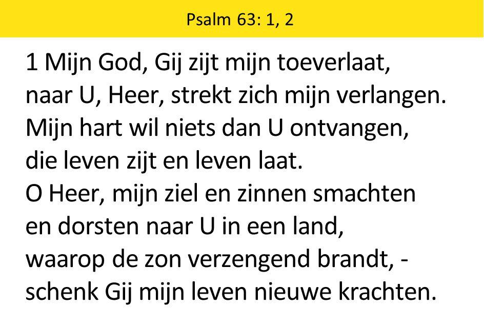 1 Mijn God, Gij zijt mijn toeverlaat, naar U, Heer, strekt zich mijn verlangen. Mijn hart wil niets dan U ontvangen, die leven zijt en leven laat. O H